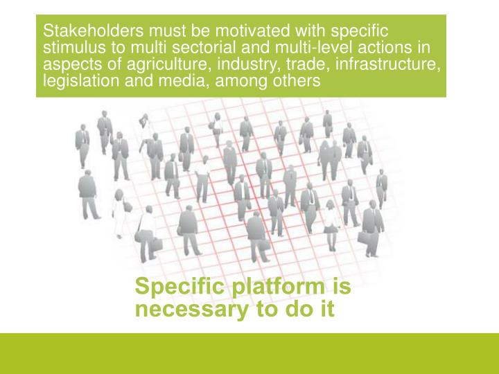 Stakeholders must be motivated with specific stimulus to multi sectorial and multi-level actions in aspects of agriculture, industry, trade, infrastructure, legislation and media, among others