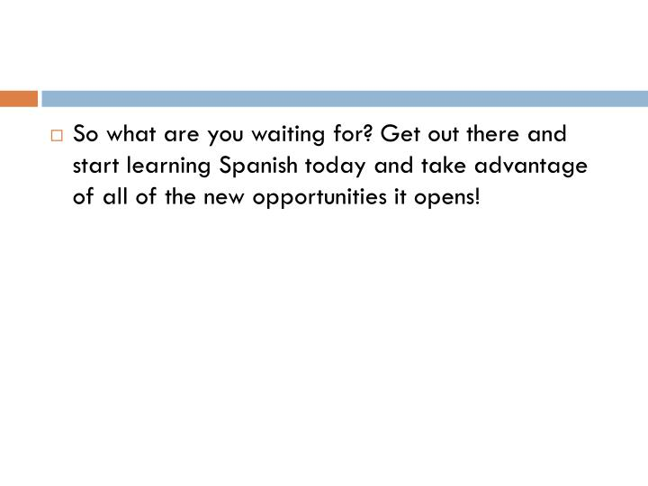 So what are you waiting for? Get out there and start learning Spanish today and take advantage of all of the new opportunities it opens!