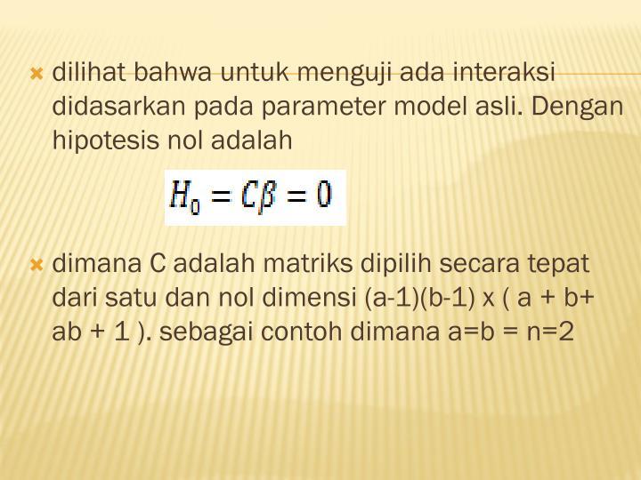 dilihat bahwa untuk menguji ada interaksi didasarkan pada parameter model asli. Dengan hipotesis nol adalah