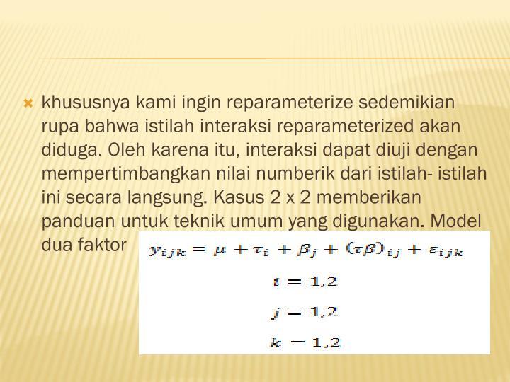 khususnya kami ingin reparameterize sedemikian rupa bahwa istilah interaksi reparameterized akan diduga. Oleh karena itu, interaksi dapat diuji dengan mempertimbangkan nilai numberik dari istilah- istilah ini secara langsung. Kasus 2 x 2 memberikan panduan untuk teknik umum yang digunakan. Model dua faktor