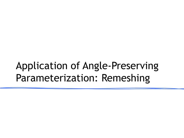 application of angle preserving parameterization remeshing n.