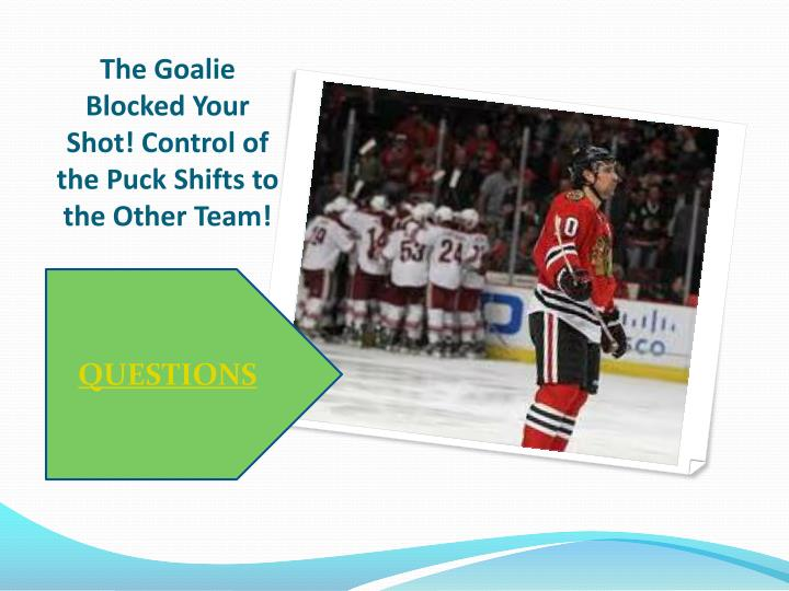 The Goalie Blocked Your Shot! Control of the Puck Shifts to the Other Team!