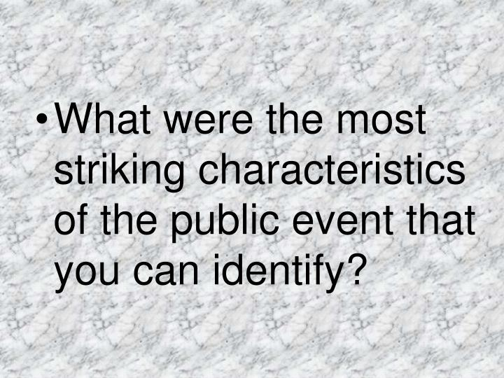 What were the most striking characteristics of the public event that you can identify?
