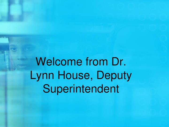 Welcome from dr lynn house deputy superintendent