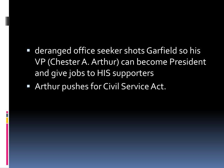 deranged office seeker shots Garfield so his VP (Chester A. Arthur) can become President and give jobs to HIS supporters