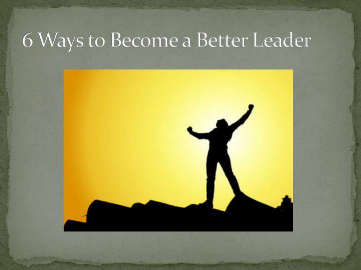 6 Ways to Become a Better Leader