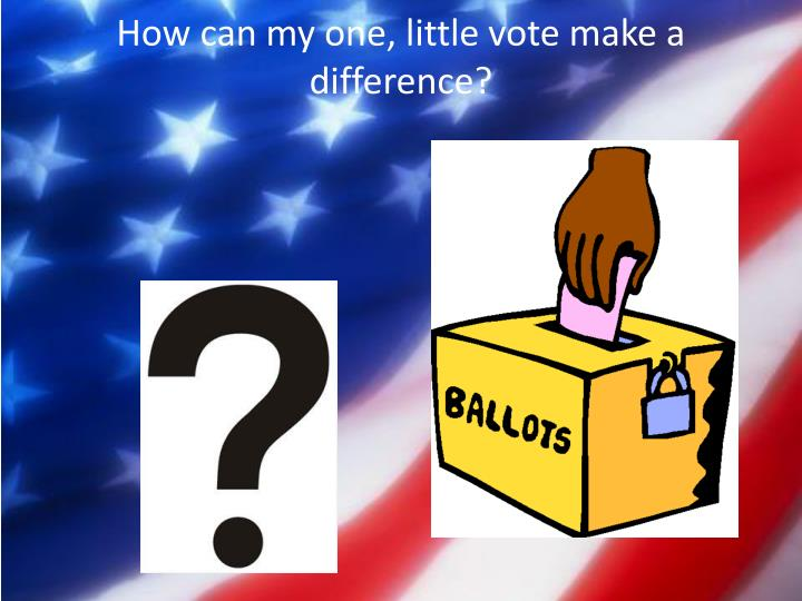 How can my one, little vote make a difference?