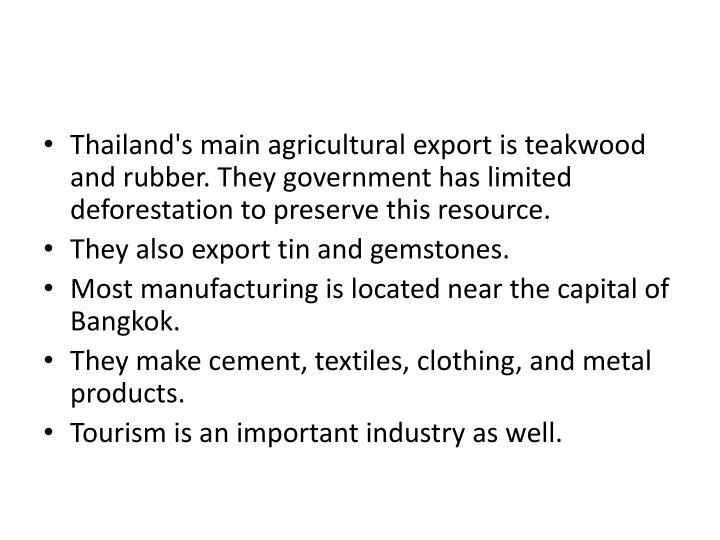 Thailand's main agricultural export is teakwood and rubber. They government has limited deforestation to preserve this resource.