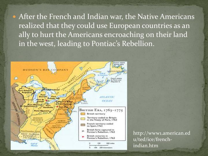 After the French and Indian war, the Native Americans realized that they could use European countries as an ally to hurt the Americans encroaching on their land  in the west, leading to Pontiac's Rebellion.