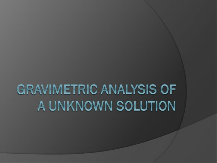 Gravimetric Analysis of a Unknown solution