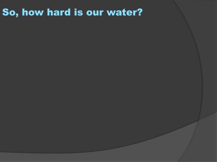 So, how hard is our water?