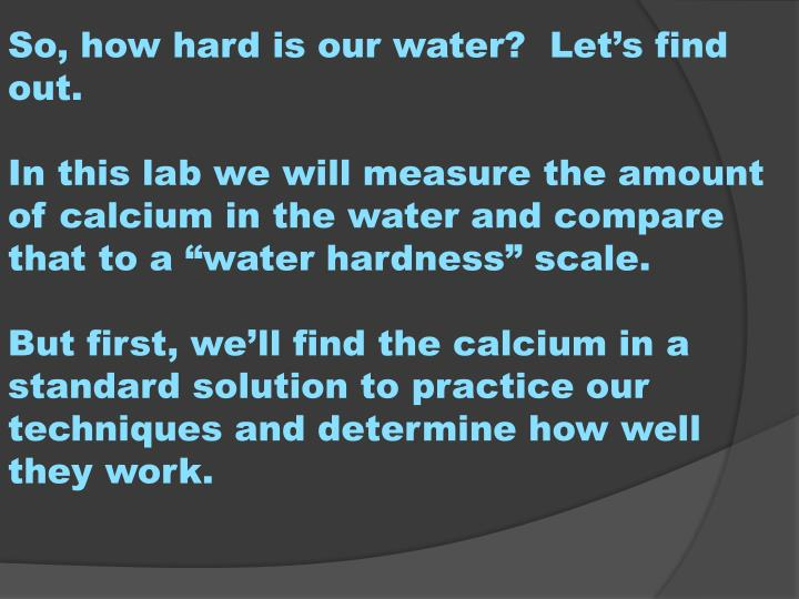 So, how hard is our water?  Let's find out.