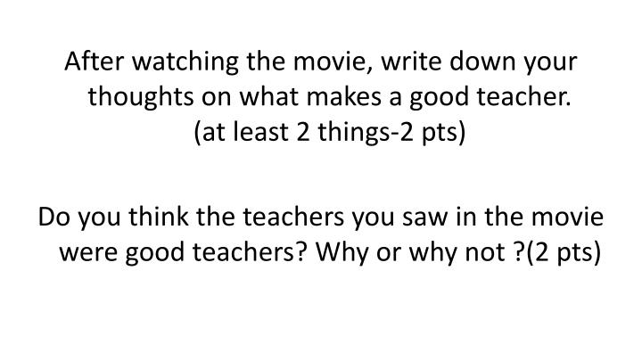 After watching the movie, write down your thoughts on what makes a good teacher.              (at least 2 things-2 pts)