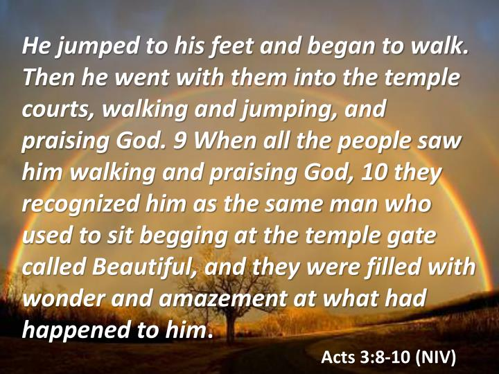He jumped to his feet and began to walk. Then he went with them into the temple courts, walking and jumping, and praising God. 9 When all the people saw him walking and praising God, 10 they recognized him as the same man who used to sit begging at the temple gate called Beautiful, and they were filled with wonder and amazement at what had happened to him