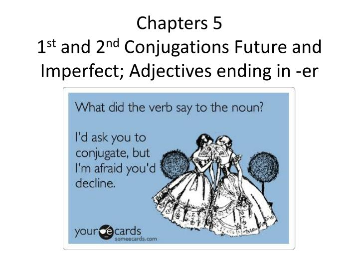 chapters 5 1 st and 2 nd conjugations future and imperfect adjectives ending in er n.