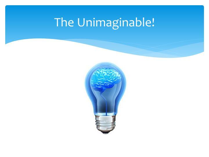 The Unimaginable!