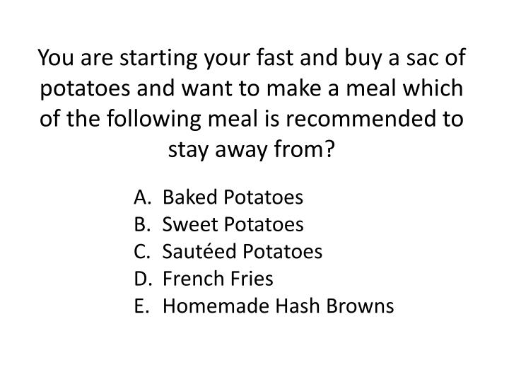 You are starting your fast and buy a sac of potatoes and want to make a meal which of the following meal is recommended to stay away from?