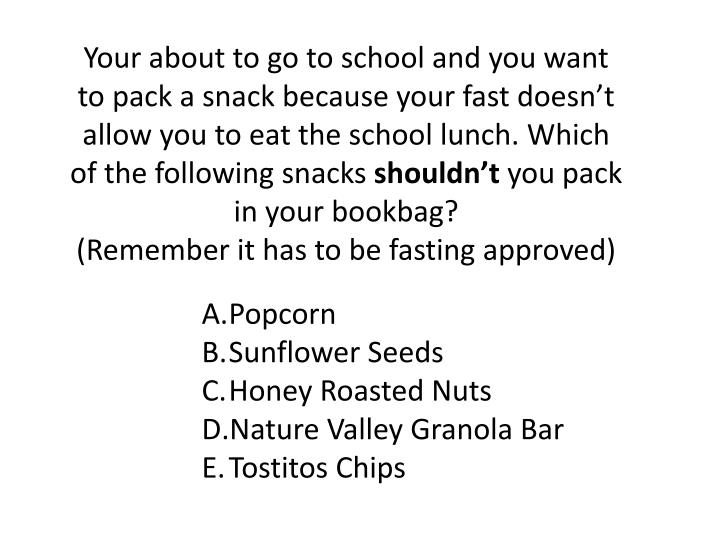 Your about to go to school and you want to pack a snack because your fast doesn't allow you to eat the school lunch. Which of the following snacks