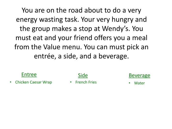 You are on the road about to do a very energy wasting task. Your very hungry and the group makes a stop at Wendy's. You must eat and your friend offers you a meal from the Value menu. You can must pick an entrée, a side, and a beverage.