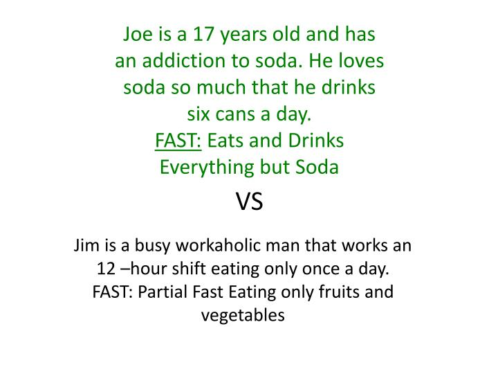 Joe is a 17 years old and has an addiction to soda. He loves soda so much that he drinks six cans a day.