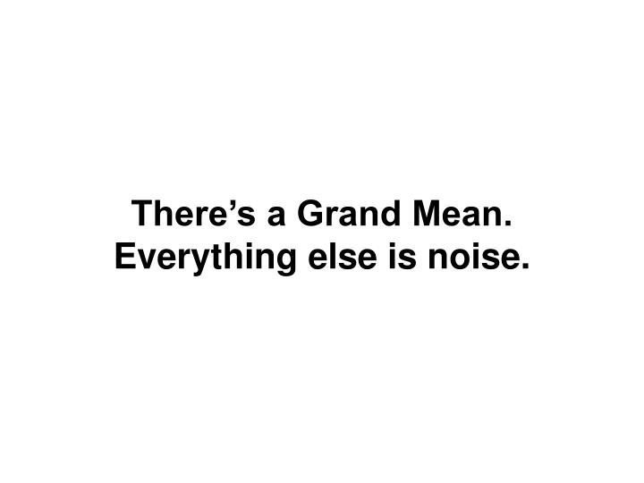 There s a grand mean everything else is noise