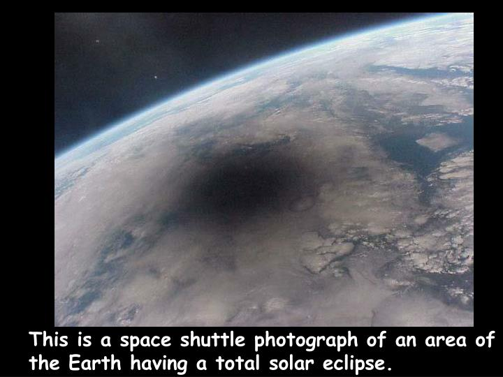 This is a space shuttle photograph of an area of the Earth having a total solar eclipse.