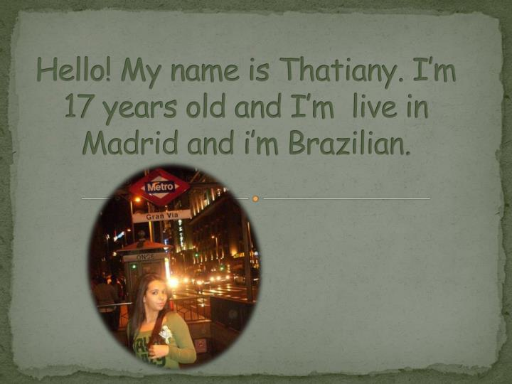 hello my name is thatiany i m 17 years old and i m live in madrid and i m brazilian