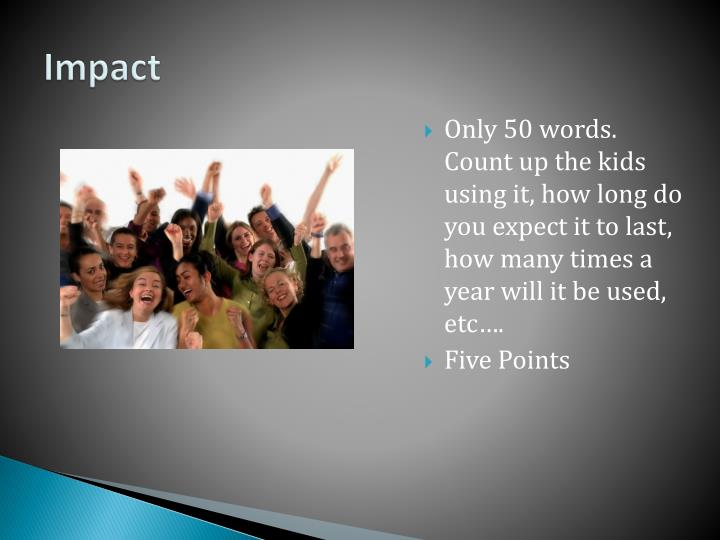 Only 50 words. Count up the kids using it, how long do you expect it to last, how many times a year will it be used, etc….