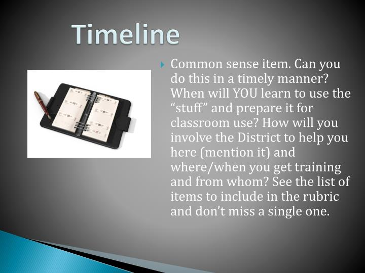 """Common sense item. Can you do this in a timely manner?  When will YOU learn to use the """"stuff"""" and prepare it for classroom use? How will you involve the District to help you here (mention it) and where/when you get training and from whom? See the list of items to include in the rubric and don't miss a single one."""
