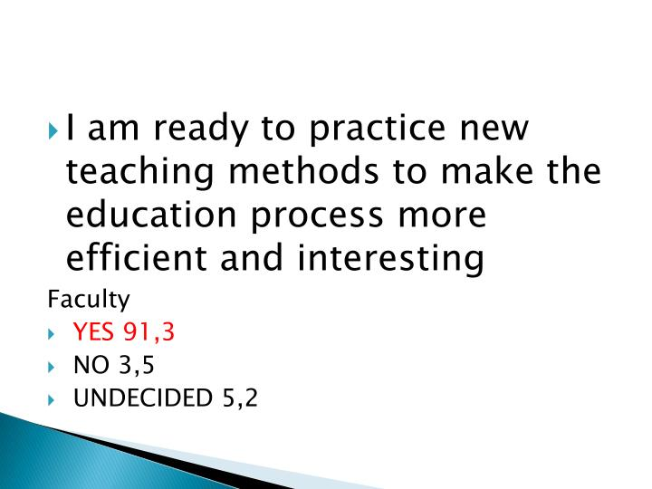 I am ready to practice new teaching methods to make the education process more efficient and interesting