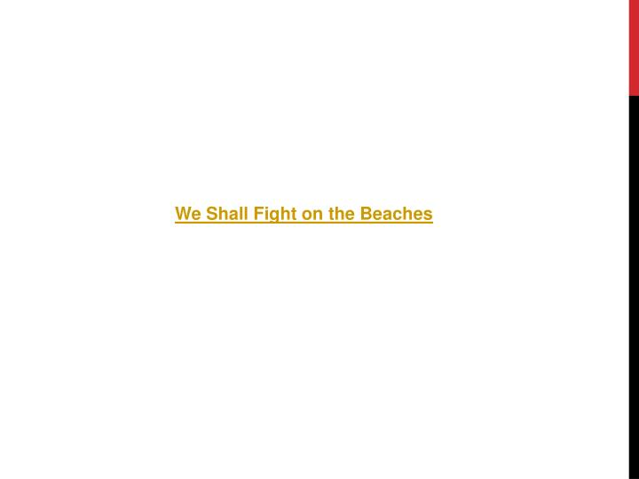 we shall fight to the beaches Full and edited versions of winston churchill's 'we shall fight on the beaches' speech, delivered at the house of commons on 4 june 1940.