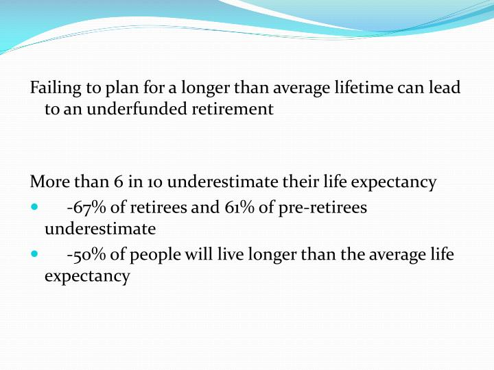 Failing to plan for a longer than average lifetime can lead to an underfunded retirement