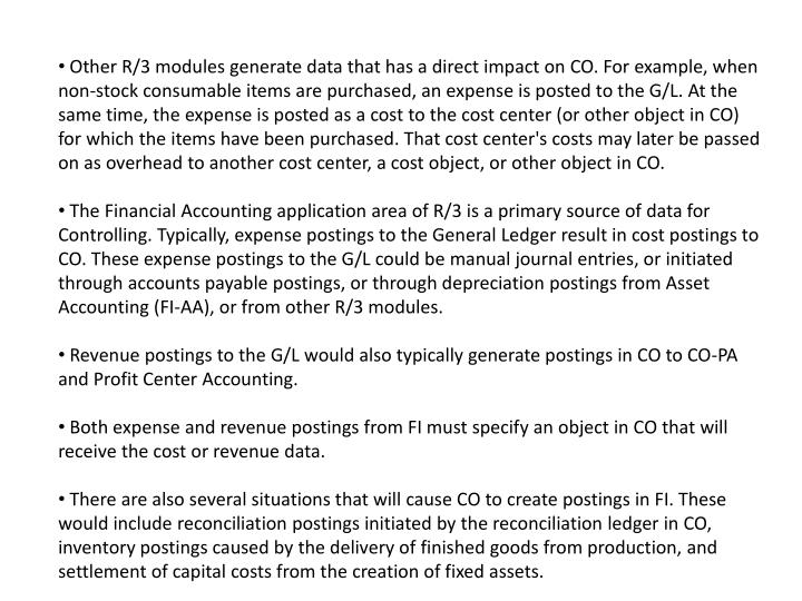 Other R/3 modules generate data that has a direct impact on CO. For example, when non-stock consumable items are purchased, an expense is posted to the G/L. At the same time, the expense is posted as a cost to the cost center (or other object in CO) for which the items have been purchased. That cost center's costs may later be passed on as overhead to another cost center, a cost object, or other object in CO.