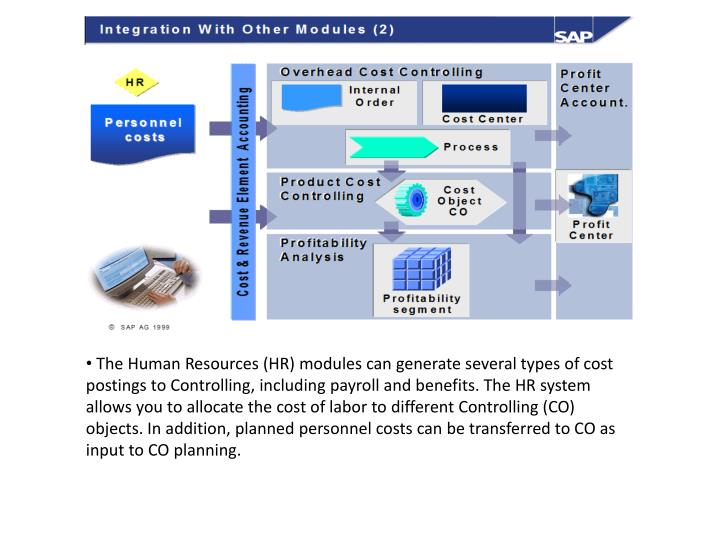 The Human Resources (HR) modules can generate several types of cost postings to Controlling, including payroll and benefits. The HR system allows you to allocate the cost of labor to different Controlling (CO) objects. In addition, planned personnel costs can be transferred to CO as input to CO planning.