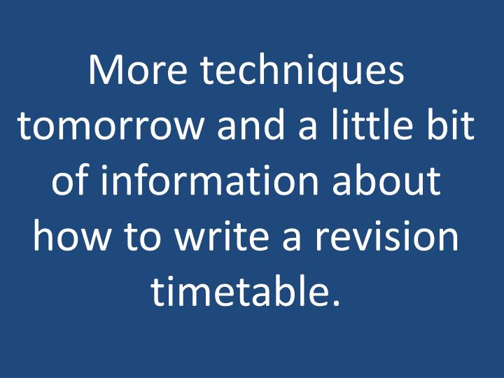 More techniques tomorrow and a little bit of information about how to write a revision timetable.