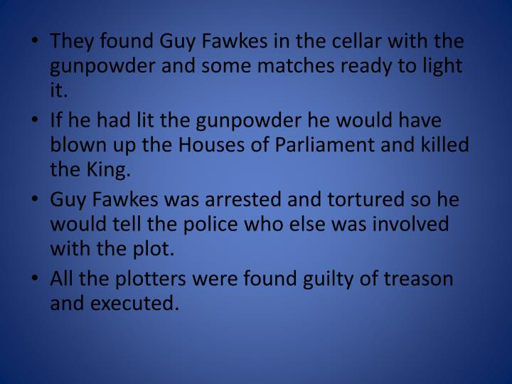 They found Guy Fawkes in the cellar with the gunpowder and some matches ready to light it.