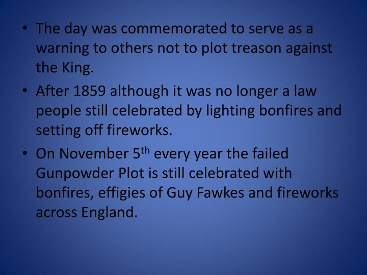 The day was commemorated to serve as a warning to others not to plot treason against the King.