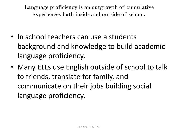 Language proficiency is an outgrowth of cumulative experiences both inside and outside of school.