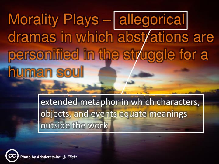 Morality Plays –  allegorical dramas in which abstrations are personified in the struggle for a human soul