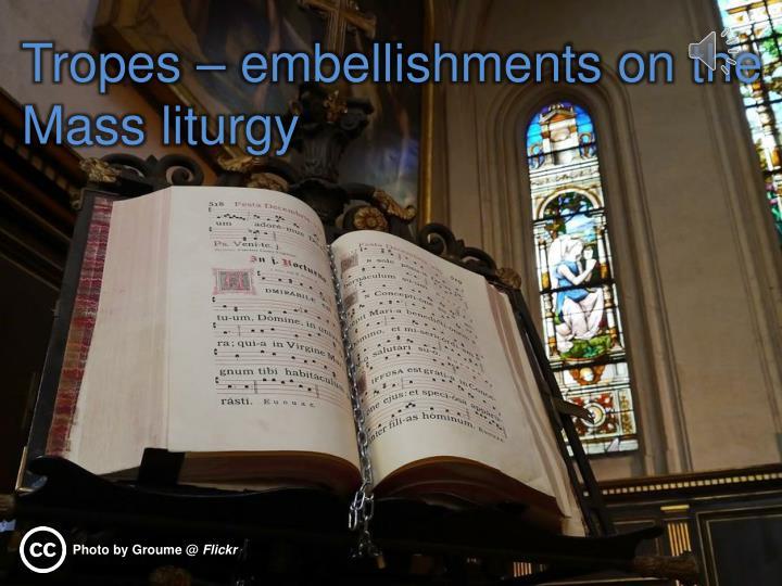Tropes – embellishments on the Mass liturgy