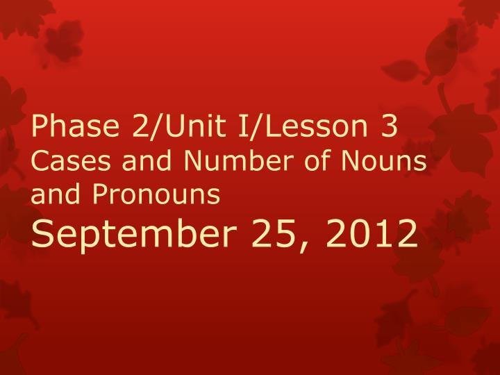 Phase 2 unit i lesson 3 cases and number of nouns and pronouns september 25 2012