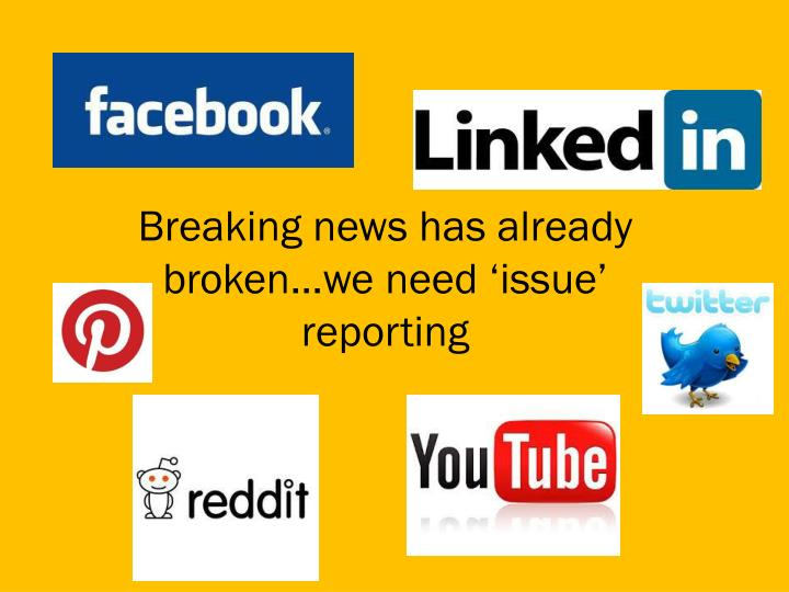 Breaking news has already broken…we need 'issue' reporting