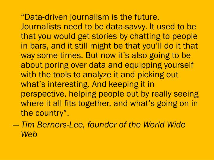 """""""Data-driven journalism is the future. Journalists need to be data-savvy. It used to be that you would get stories by chatting to people in bars, and it still might be that you'll do it that way some times. But now it's also going to be about poring over data and equipping yourself with the tools to analyze it and picking out what's interesting. And keeping it in perspective, helping people out by really seeing where it all fits together, and what's going on in the country""""."""