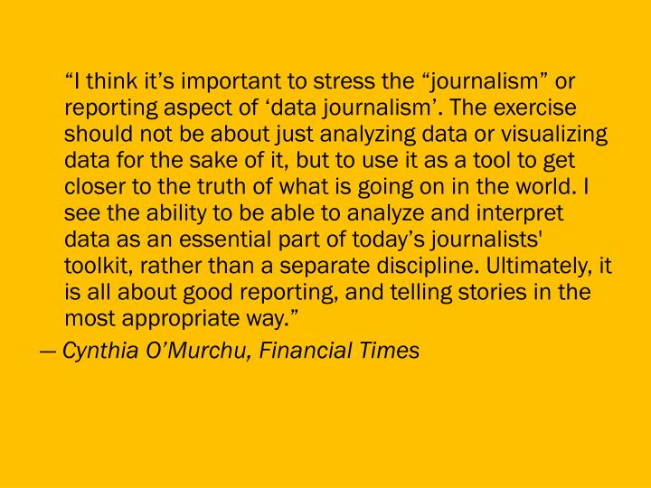 """""""I think it's important to stress the """"journalism"""" or reporting aspect of 'data journalism'. The exercise should not be about just analyzing data or visualizing data for the sake of it, but to use it as a tool to get closer to the truth of what is going on in the world. I see the ability to be able to analyze and interpret data as an essential part of today's journalists' toolkit, rather than a separate discipline. Ultimately, it is all about good reporting, and telling stories in the most appropriate way."""""""
