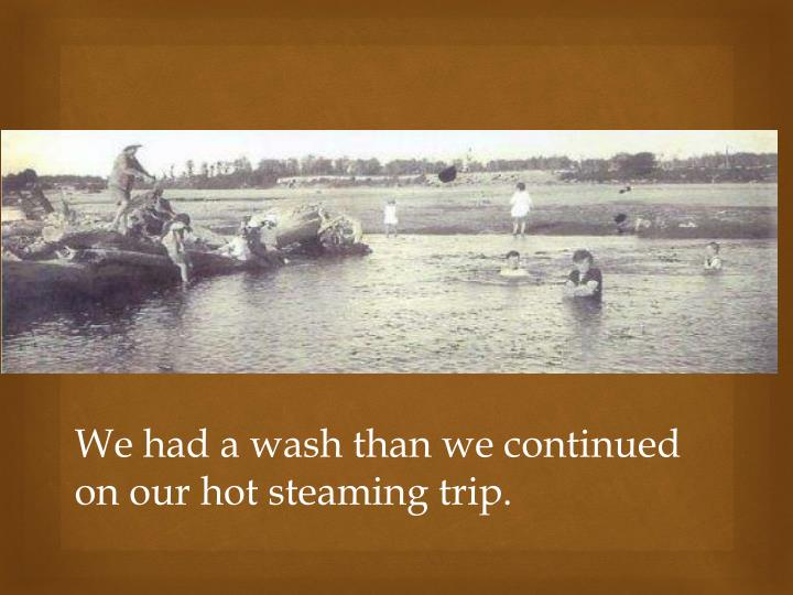 We had a wash than we continued on our hot steaming trip.