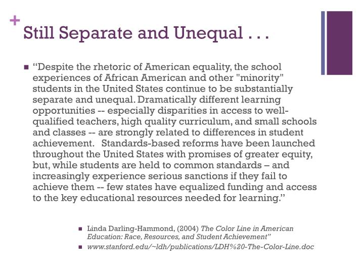 still separate still unequal america s educational apartheid Still separate, still unequal: america's educational apartheid our diagnosis -schools are segregated our opinion-he uses a decent balance of pathos, logos, and ethos considering it's hard to present much logic on this topic.