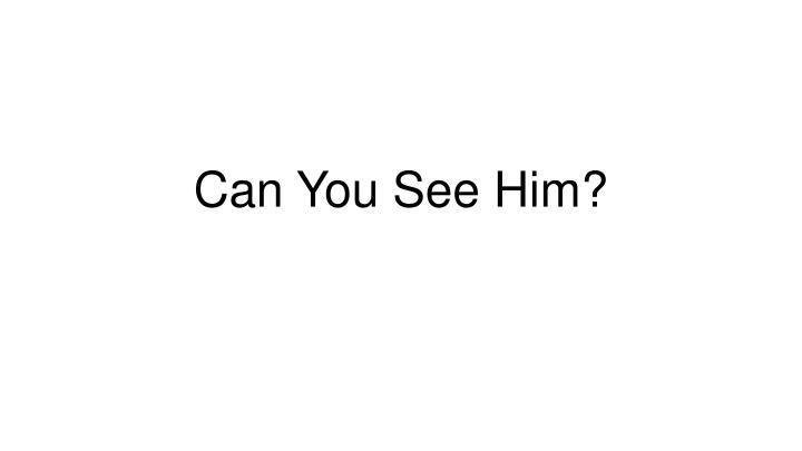 Can You See Him?