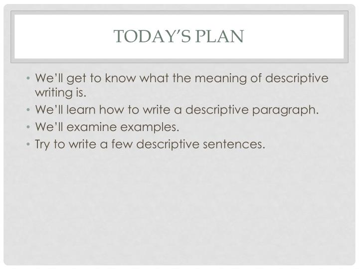an example of descriptive writing English examples for descriptive writing - much of his book is taken up with descriptive writing, all good on the other hand, his descriptive writing occasionally holds great power it was a piece of high-class descriptive writing.