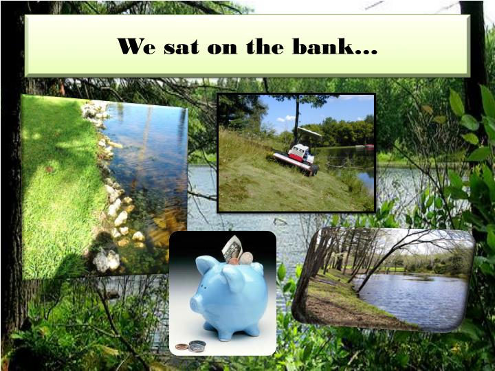 We sat on the bank…