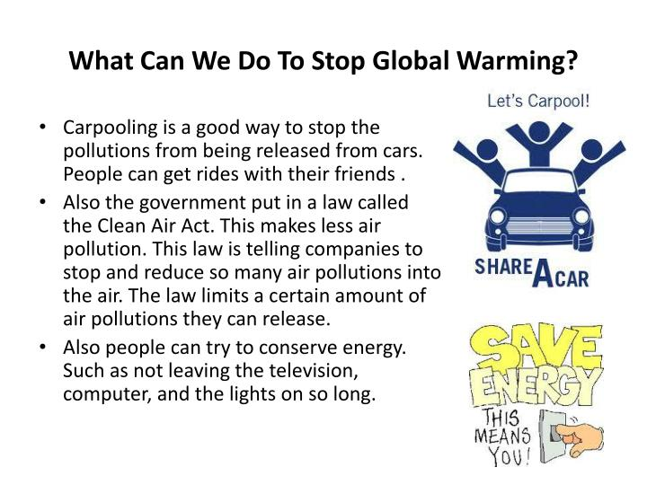 ways to help stop global warming 35 easy steps to stop global warming: global warming is a serious issue and its the time to take necessary and stringent steps to prevent it from here are 35 common sense, yet practical and easy ways to stop or prevent global warming and not have to seek colonization on another planet.